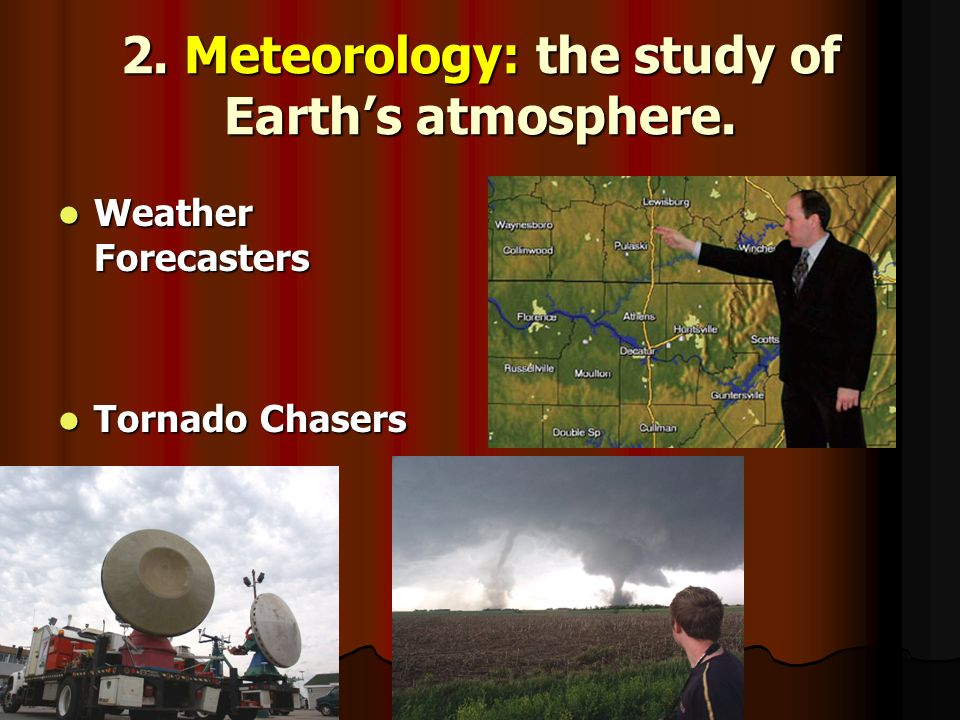 2. Meteorology: the study of Earth's atmosphere.