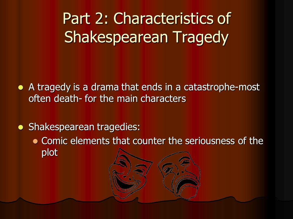 Part 2: Characteristics of Shakespearean Tragedy A tragedy is a drama that ends in a catastrophe-most often death- for the main characters A tragedy is a drama that ends in a catastrophe-most often death- for the main characters Shakespearean tragedies: Shakespearean tragedies: Comic elements that counter the seriousness of the plot Comic elements that counter the seriousness of the plot