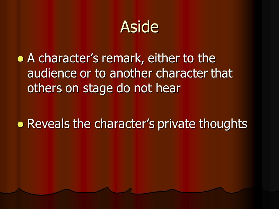 Aside A character's remark, either to the audience or to another character that others on stage do not hear A character's remark, either to the audience or to another character that others on stage do not hear Reveals the character's private thoughts Reveals the character's private thoughts