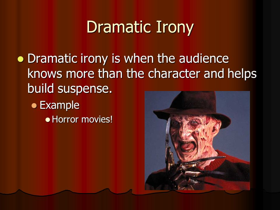 Dramatic Irony Dramatic irony is when the audience knows more than the character and helps build suspense.