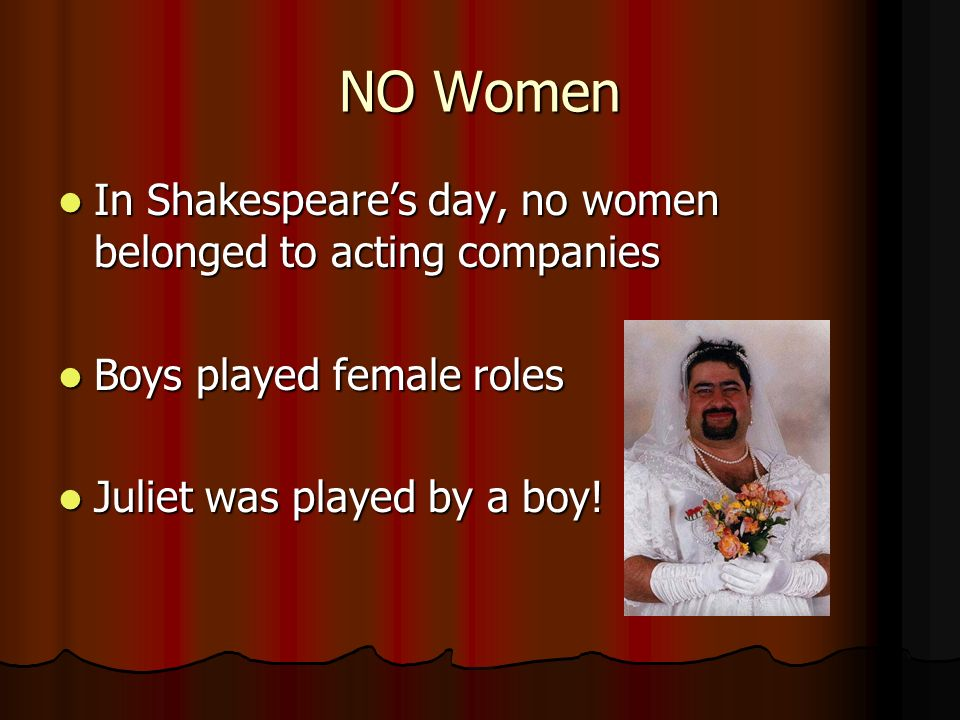 NO Women In Shakespeare's day, no women belonged to acting companies In Shakespeare's day, no women belonged to acting companies Boys played female roles Boys played female roles Juliet was played by a boy.