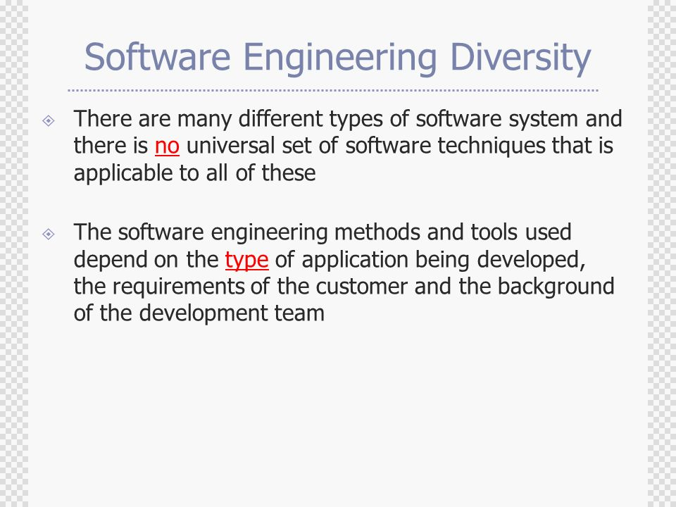 Software Engineering Diversity  There are many different types of software system and there is no universal set of software techniques that is applicable to all of these  The software engineering methods and tools used depend on the type of application being developed, the requirements of the customer and the background of the development team