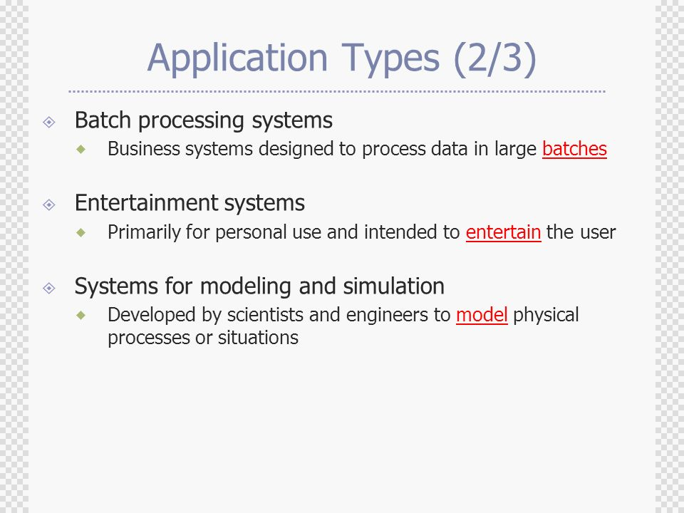 Application Types (2/3)  Batch processing systems  Business systems designed to process data in large batches  Entertainment systems  Primarily for personal use and intended to entertain the user  Systems for modeling and simulation  Developed by scientists and engineers to model physical processes or situations