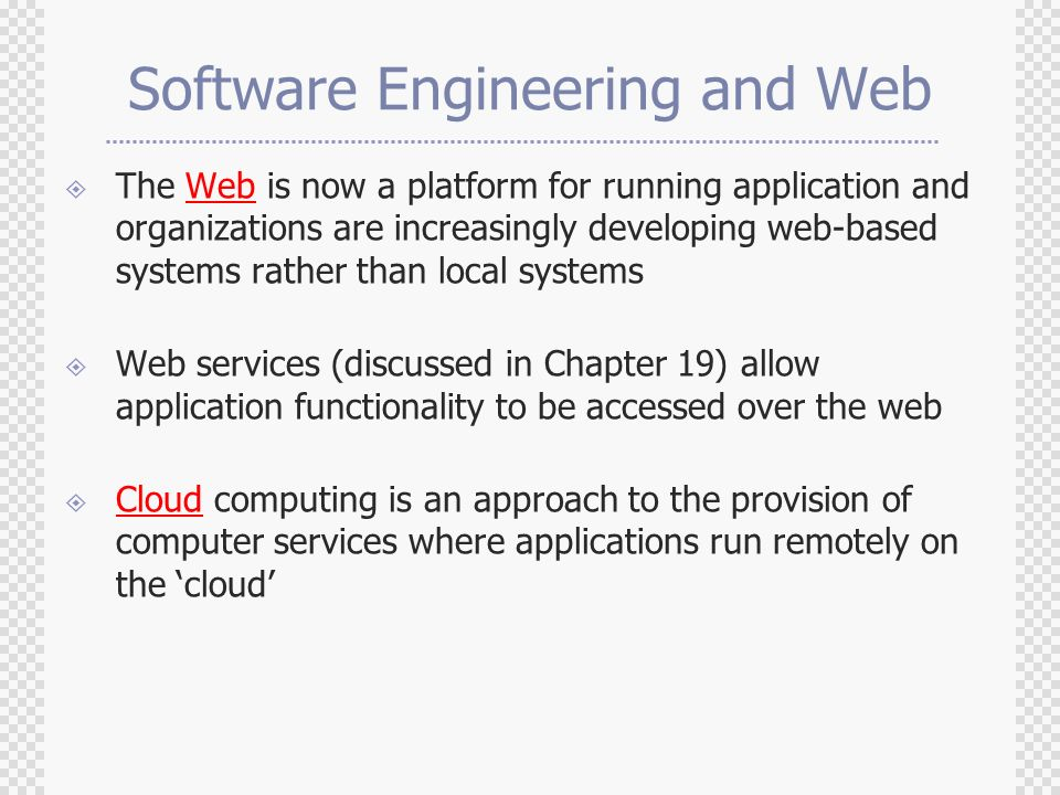 Software Engineering and Web  The Web is now a platform for running application and organizations are increasingly developing web-based systems rather than local systems  Web services (discussed in Chapter 19) allow application functionality to be accessed over the web  Cloud computing is an approach to the provision of computer services where applications run remotely on the 'cloud'