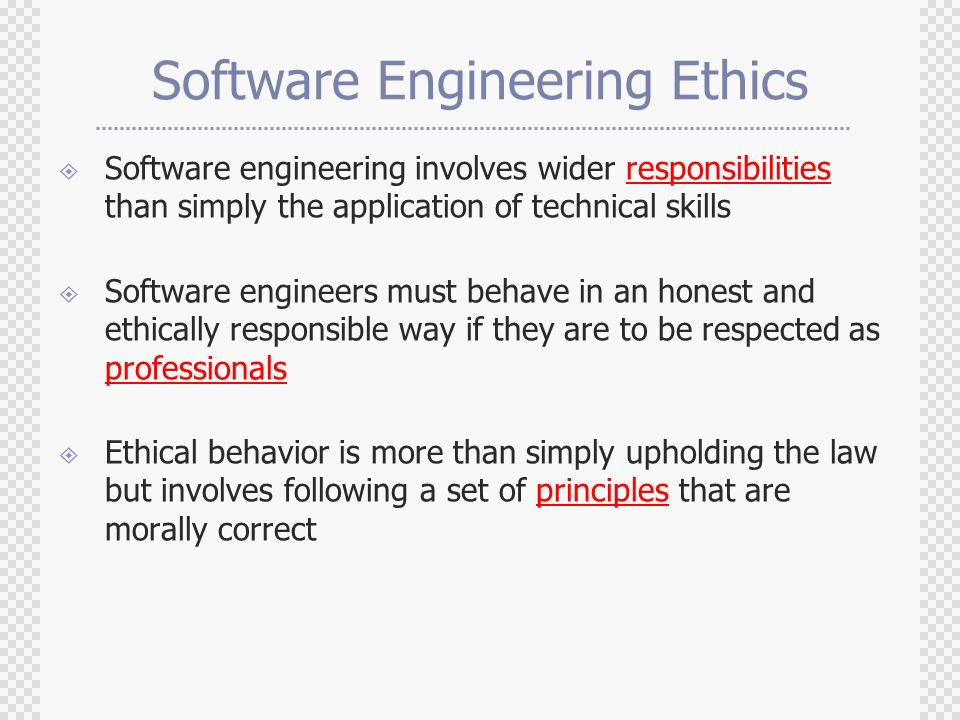 Software Engineering Ethics  Software engineering involves wider responsibilities than simply the application of technical skills  Software engineers must behave in an honest and ethically responsible way if they are to be respected as professionals  Ethical behavior is more than simply upholding the law but involves following a set of principles that are morally correct