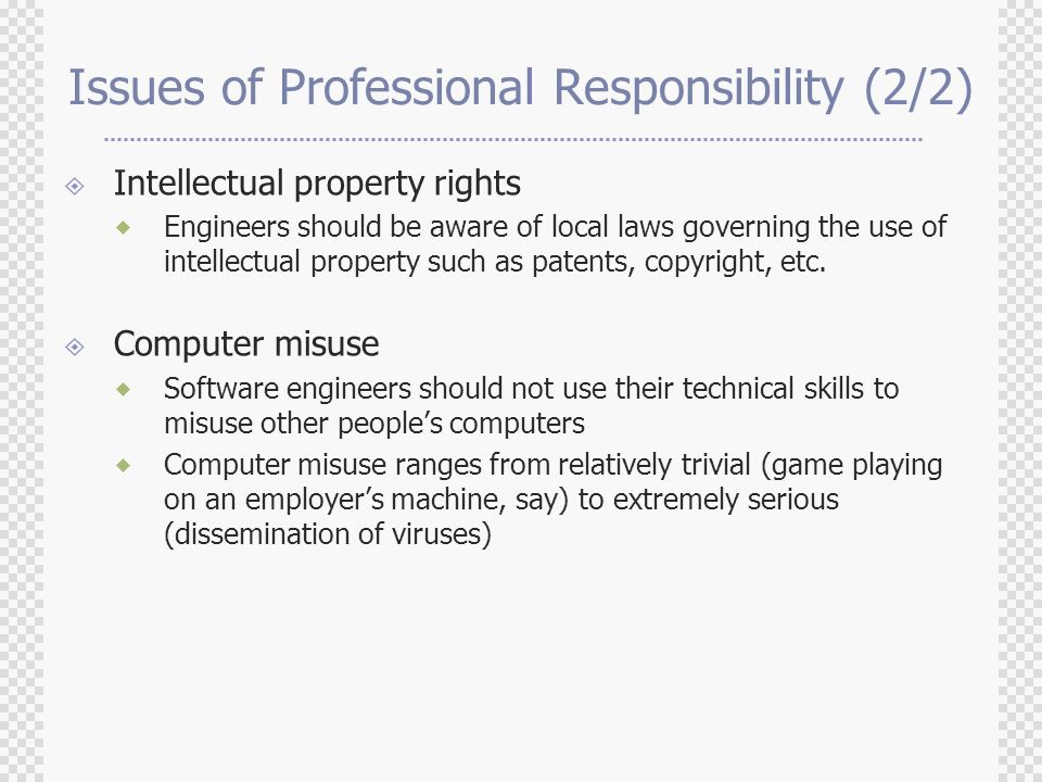 Issues of Professional Responsibility (2/2)  Intellectual property rights  Engineers should be aware of local laws governing the use of intellectual property such as patents, copyright, etc.