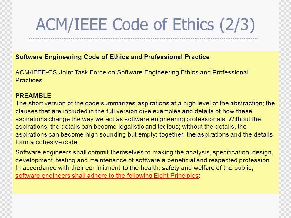 ACM/IEEE Code of Ethics (2/3) Software Engineering Code of Ethics and Professional Practice ACM/IEEE-CS Joint Task Force on Software Engineering Ethics and Professional Practices PREAMBLE The short version of the code summarizes aspirations at a high level of the abstraction; the clauses that are included in the full version give examples and details of how these aspirations change the way we act as software engineering professionals.