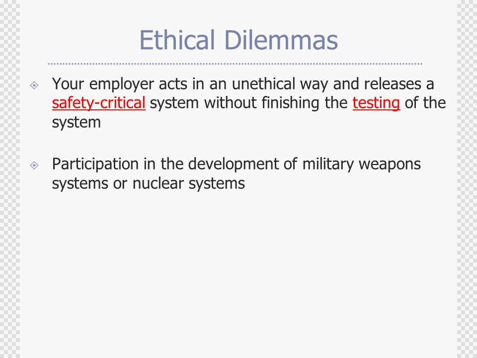 Ethical Dilemmas  Your employer acts in an unethical way and releases a safety-critical system without finishing the testing of the system  Participation in the development of military weapons systems or nuclear systems
