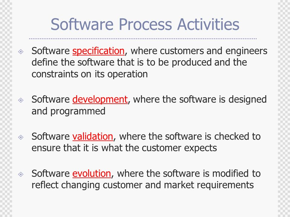 Software Process Activities  Software specification, where customers and engineers define the software that is to be produced and the constraints on its operation  Software development, where the software is designed and programmed  Software validation, where the software is checked to ensure that it is what the customer expects  Software evolution, where the software is modified to reflect changing customer and market requirements