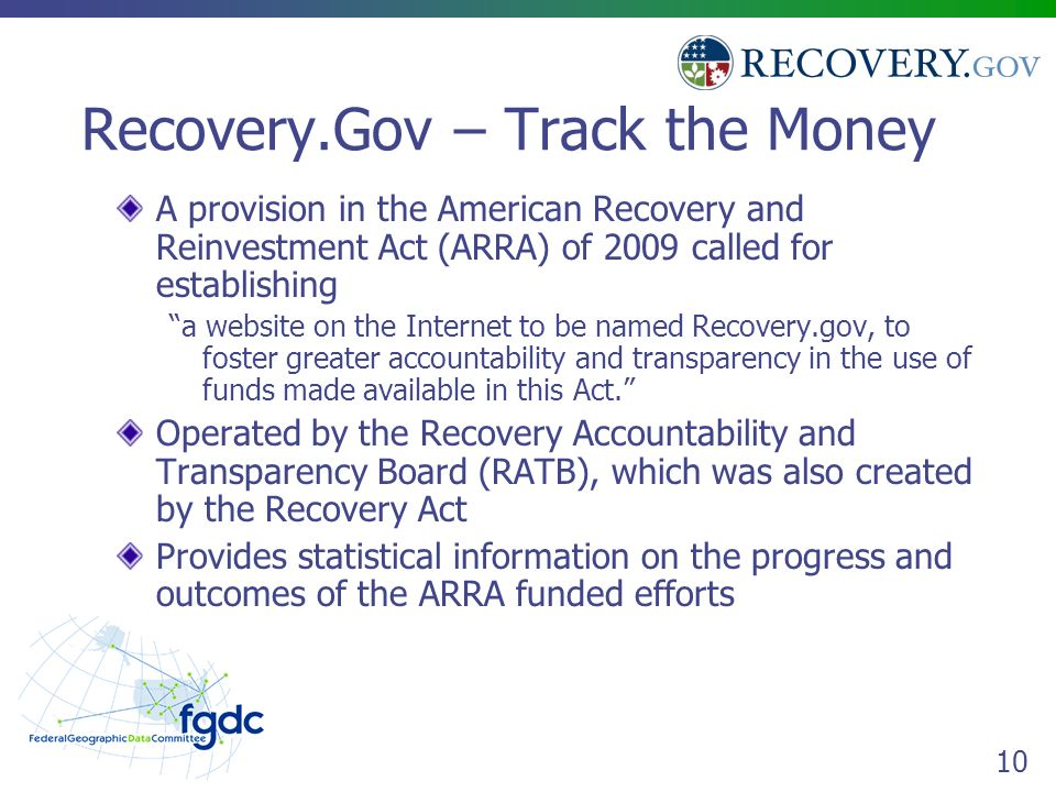 10 Recovery.Gov – Track the Money A provision in the American Recovery and Reinvestment Act (ARRA) of 2009 called for establishing a website on the Internet to be named Recovery.gov, to foster greater accountability and transparency in the use of funds made available in this Act. Operated by the Recovery Accountability and Transparency Board (RATB), which was also created by the Recovery Act Provides statistical information on the progress and outcomes of the ARRA funded efforts