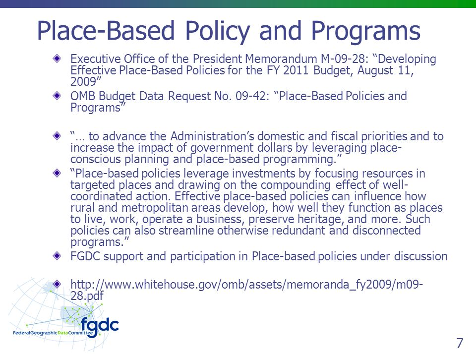 7 Place-Based Policy and Programs Executive Office of the President Memorandum M-09-28: Developing Effective Place-Based Policies for the FY 2011 Budget, August 11, 2009 OMB Budget Data Request No.