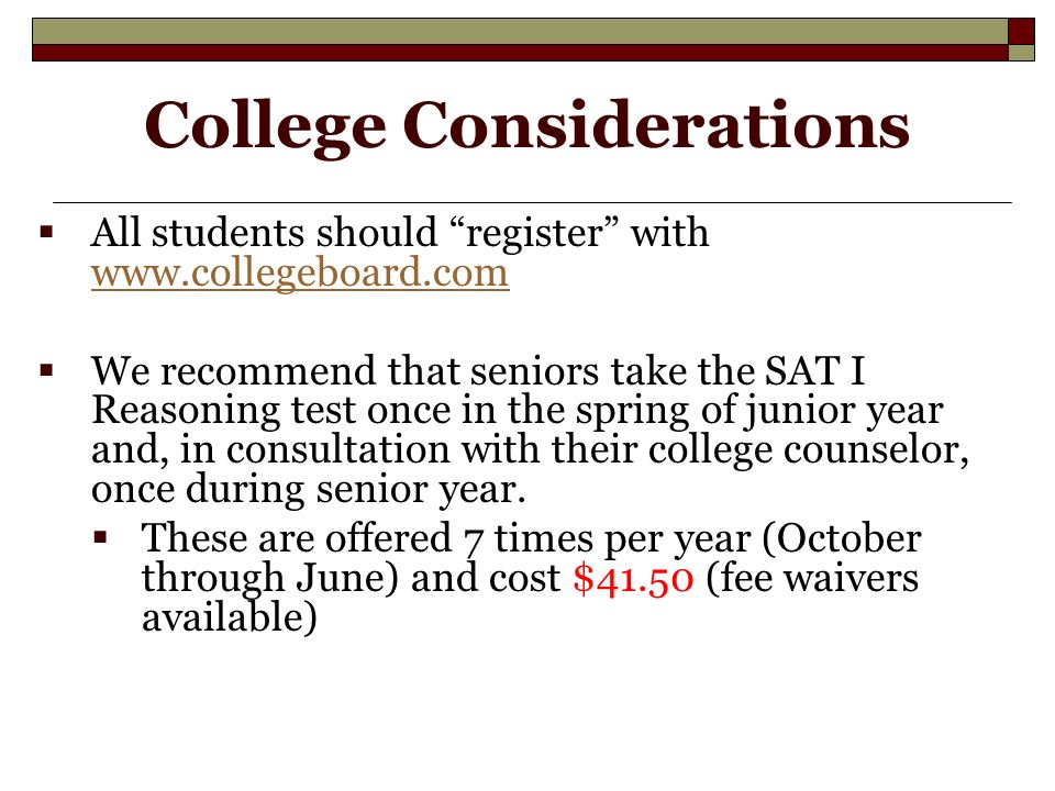 College Considerations  All students should register with      We recommend that seniors take the SAT I Reasoning test once in the spring of junior year and, in consultation with their college counselor, once during senior year.