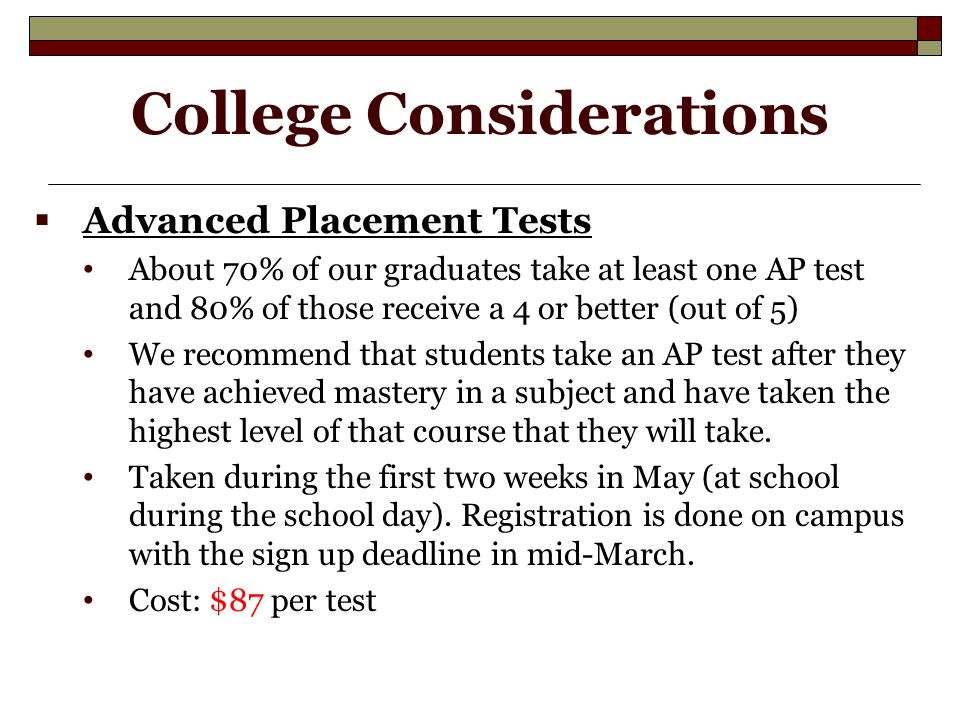 College Considerations  Advanced Placement Tests About 70% of our graduates take at least one AP test and 80% of those receive a 4 or better (out of 5) We recommend that students take an AP test after they have achieved mastery in a subject and have taken the highest level of that course that they will take.