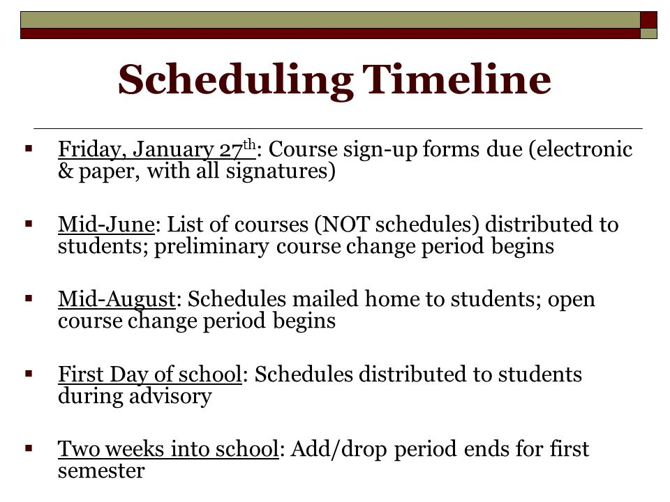 Scheduling Timeline  Friday, January 27 th : Course sign-up forms due (electronic & paper, with all signatures)  Mid-June: List of courses (NOT schedules) distributed to students; preliminary course change period begins  Mid-August: Schedules mailed home to students; open course change period begins  First Day of school: Schedules distributed to students during advisory  Two weeks into school: Add/drop period ends for first semester