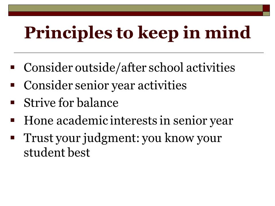 Principles to keep in mind  Consider outside/after school activities  Consider senior year activities  Strive for balance  Hone academic interests in senior year  Trust your judgment: you know your student best
