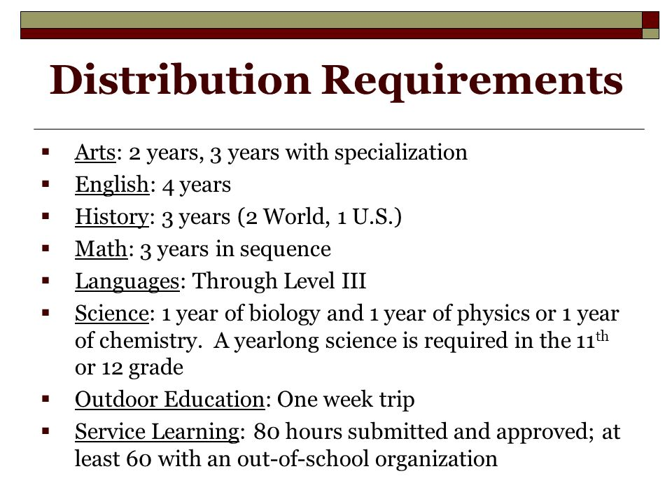 Distribution Requirements  Arts: 2 years, 3 years with specialization  English: 4 years  History: 3 years (2 World, 1 U.S.)  Math: 3 years in sequence  Languages: Through Level III  Science: 1 year of biology and 1 year of physics or 1 year of chemistry.