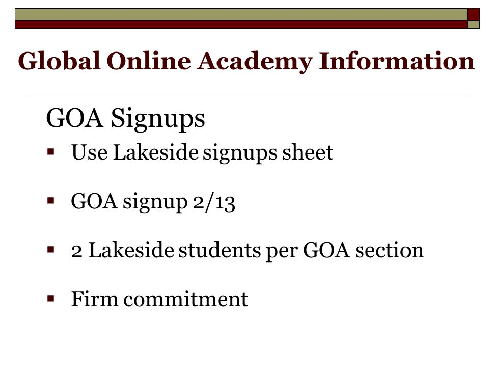 GOA Signups  Use Lakeside signups sheet  GOA signup 2/13  2 Lakeside students per GOA section  Firm commitment Global Online Academy Information