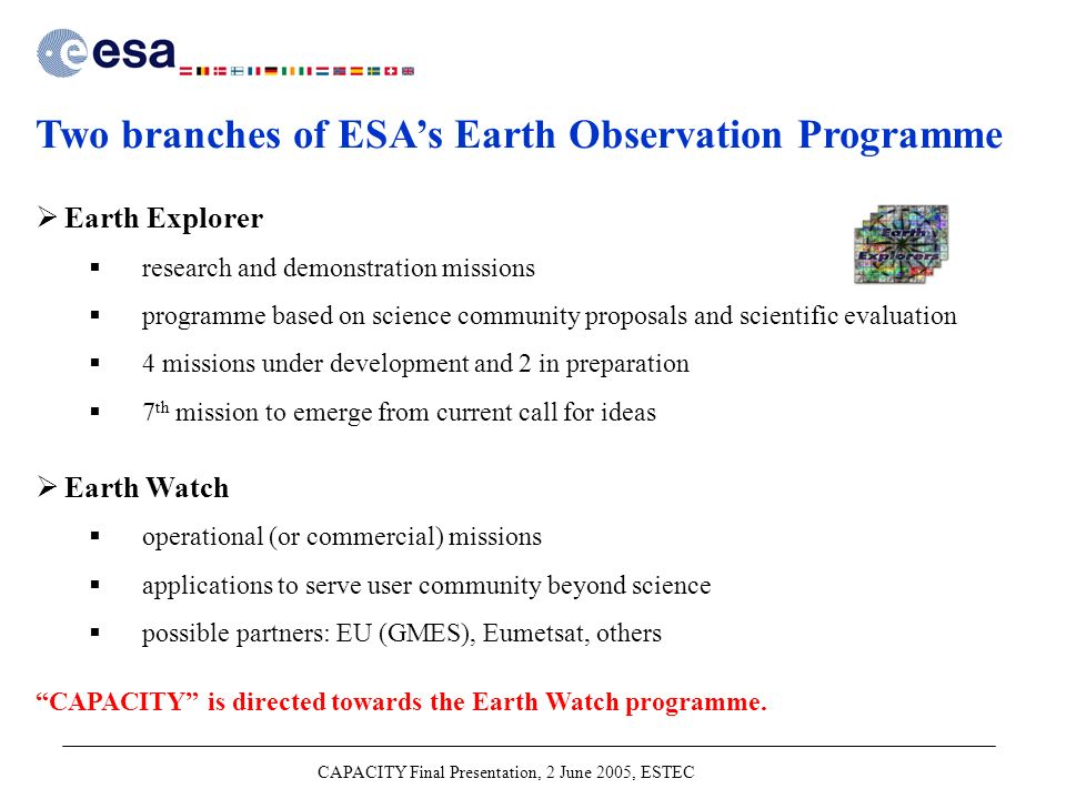 CAPACITY Final Presentation, 2 June 2005, ESTEC Two branches of ESA's Earth Observation Programme  Earth Explorer  research and demonstration missions  programme based on science community proposals and scientific evaluation  4 missions under development and 2 in preparation  7 th mission to emerge from current call for ideas  Earth Watch  operational (or commercial) missions  applications to serve user community beyond science  possible partners: EU (GMES), Eumetsat, others CAPACITY is directed towards the Earth Watch programme.