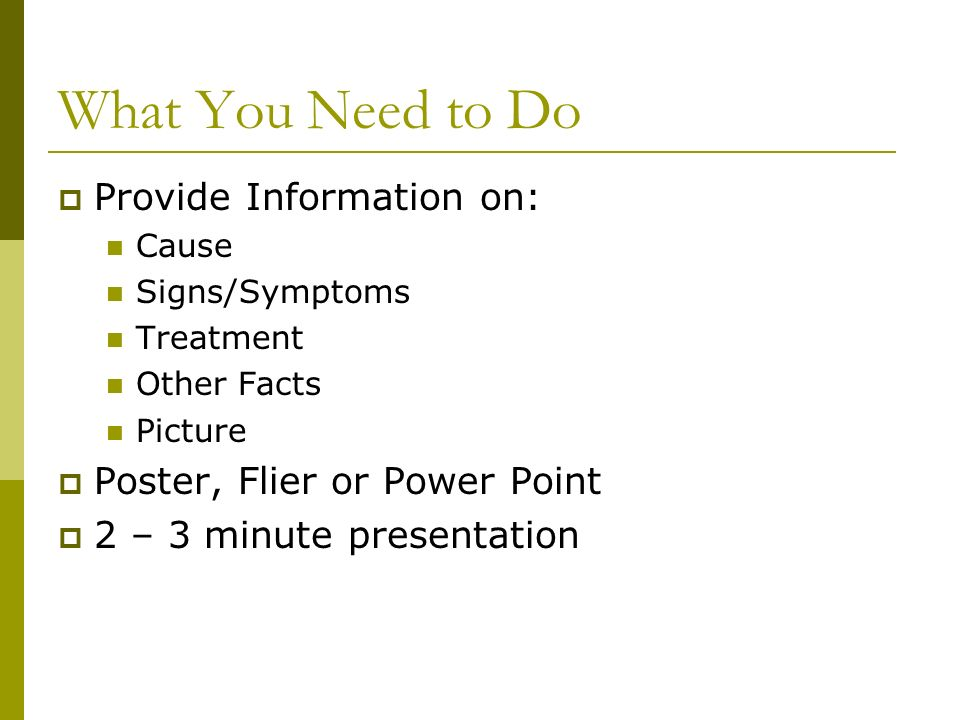 What You Need to Do  Provide Information on: Cause Signs/Symptoms Treatment Other Facts Picture  Poster, Flier or Power Point  2 – 3 minute presentation