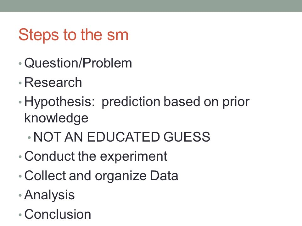 Steps to the sm Question/Problem Research Hypothesis: prediction based on prior knowledge NOT AN EDUCATED GUESS Conduct the experiment Collect and organize Data Analysis Conclusion