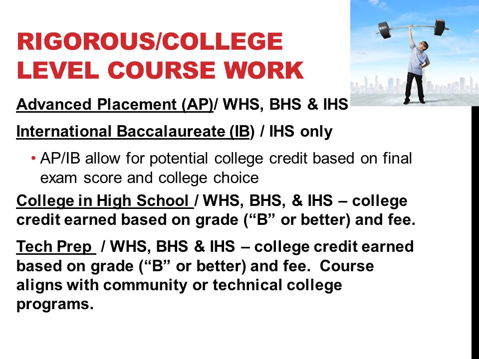 RIGOROUS/COLLEGE LEVEL COURSE WORK Advanced Placement (AP)/ WHS, BHS & IHS International Baccalaureate (IB) / IHS only AP/IB allow for potential college credit based on final exam score and college choice College in High School / WHS, BHS, & IHS – college credit earned based on grade ( B or better) and fee.