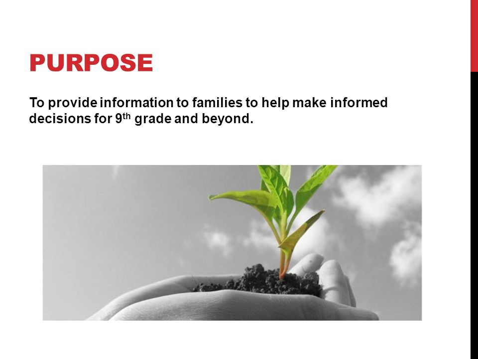 PURPOSE To provide information to families to help make informed decisions for 9 th grade and beyond.