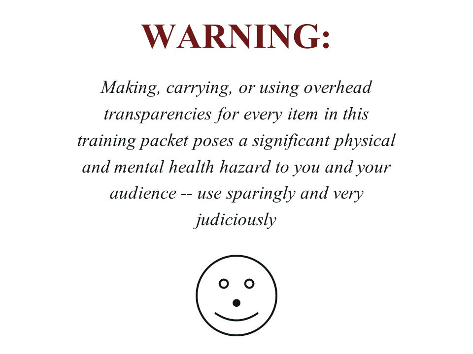 WARNING: Making, carrying, or using overhead transparencies for every item in this training packet poses a significant physical and mental health hazard to you and your audience -- use sparingly and very judiciously