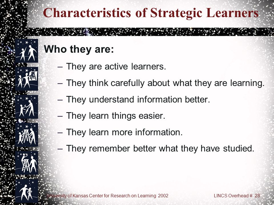 University of Kansas Center for Research on Learning 2002LINCS Overhead # 28 Characteristics of Strategic Learners Who they are: –They are active learners.