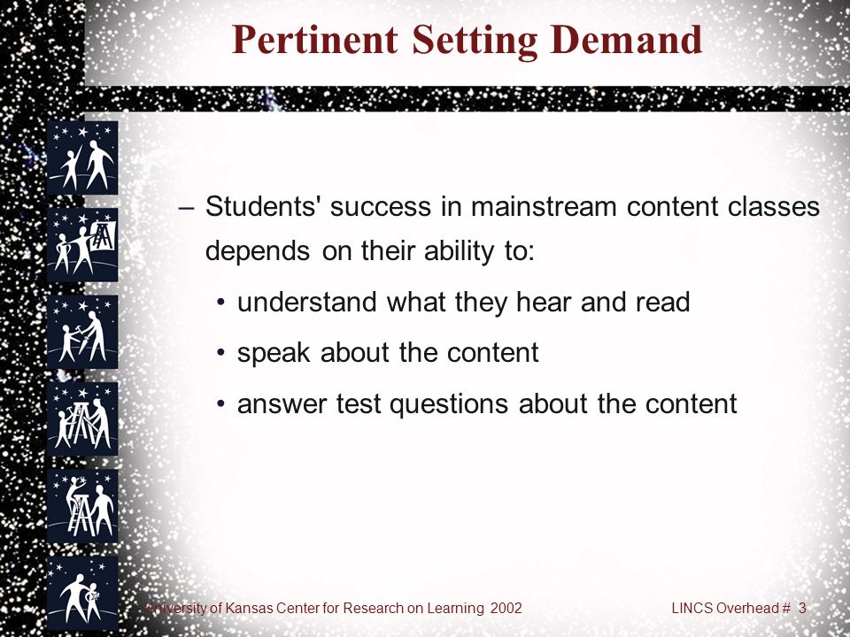 University of Kansas Center for Research on Learning 2002LINCS Overhead # 3 Pertinent Setting Demand –Students success in mainstream content classes depends on their ability to: understand what they hear and read speak about the content answer test questions about the content