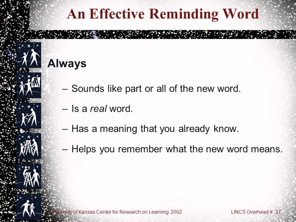 University of Kansas Center for Research on Learning 2002LINCS Overhead # 37 An Effective Reminding Word Always –Sounds like part or all of the new word.