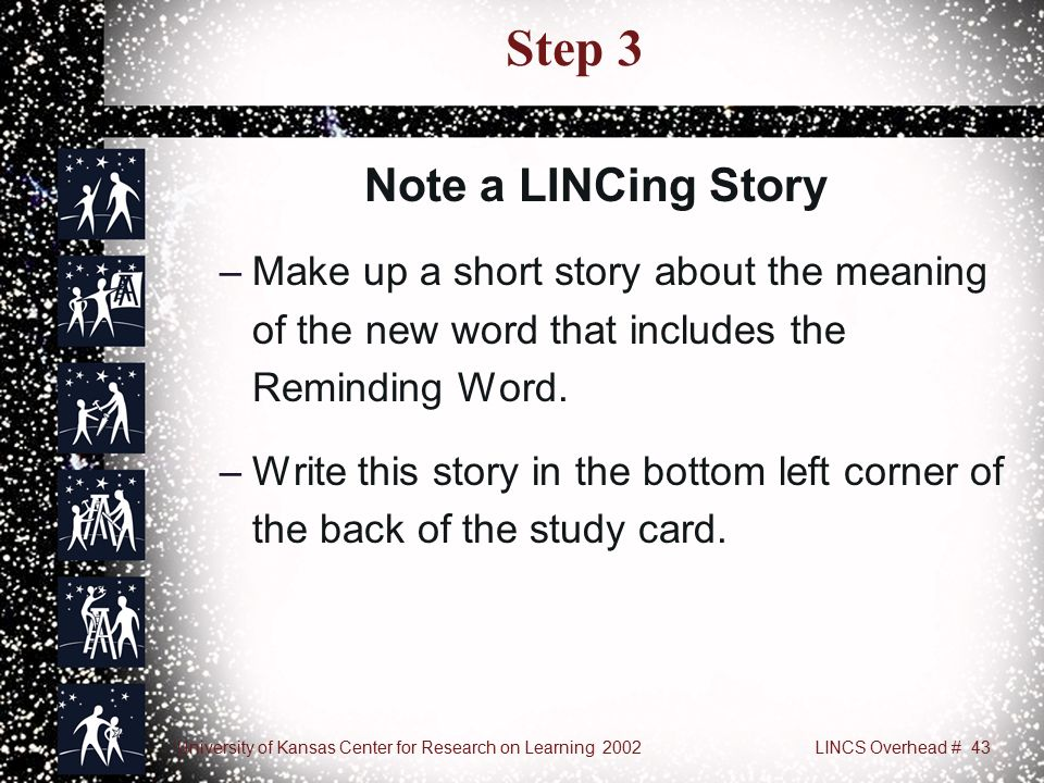 University of Kansas Center for Research on Learning 2002LINCS Overhead # 43 Step 3 –Make up a short story about the meaning of the new word that includes the Reminding Word.