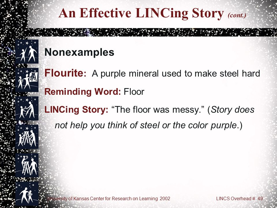 University of Kansas Center for Research on Learning 2002LINCS Overhead # 49 An Effective LINCing Story (cont.) Nonexamples Flourite : A purple mineral used to make steel hard Reminding Word: Floor LINCing Story: The floor was messy. (Story does not help you think of steel or the color purple.)