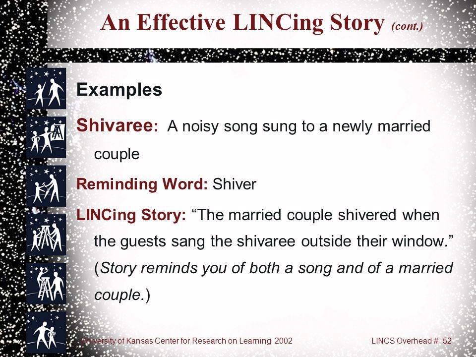 University of Kansas Center for Research on Learning 2002LINCS Overhead # 52 An Effective LINCing Story (cont.) Examples Shivaree : A noisy song sung to a newly married couple Reminding Word: Shiver LINCing Story: The married couple shivered when the guests sang the shivaree outside their window. (Story reminds you of both a song and of a married couple.)