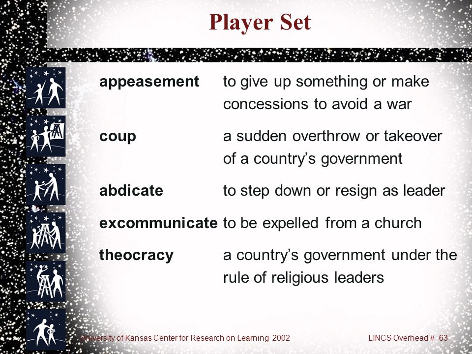 University of Kansas Center for Research on Learning 2002LINCS Overhead # 63 Player Set appeasement to give up something or make concessions to avoid a war coupa sudden overthrow or takeover of a country's government abdicate to step down or resign as leader excommunicateto be expelled from a church theocracy a country's government under the rule of religious leaders