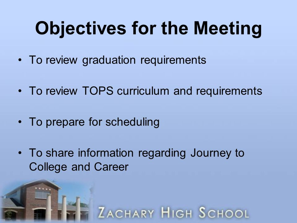 Objectives for the Meeting To review graduation requirements To review TOPS curriculum and requirements To prepare for scheduling To share information regarding Journey to College and Career
