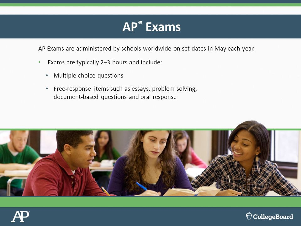 AP Exams are administered by schools worldwide on set dates in May each year.