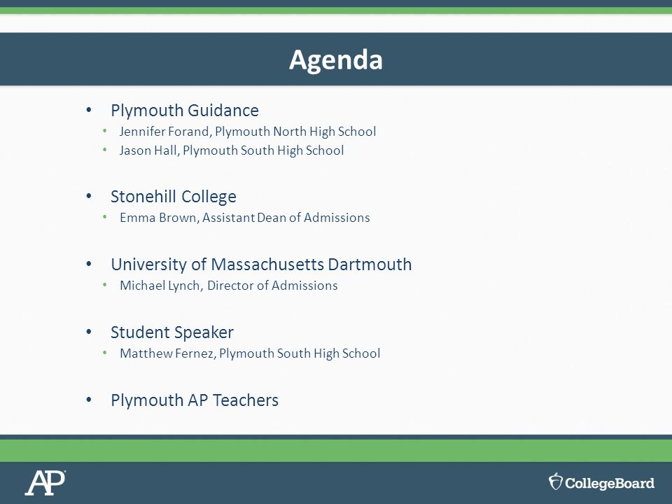 Plymouth Guidance Jennifer Forand, Plymouth North High School Jason Hall, Plymouth South High School Stonehill College Emma Brown, Assistant Dean of Admissions University of Massachusetts Dartmouth Michael Lynch, Director of Admissions Student Speaker Matthew Fernez, Plymouth South High School Plymouth AP Teachers Agenda