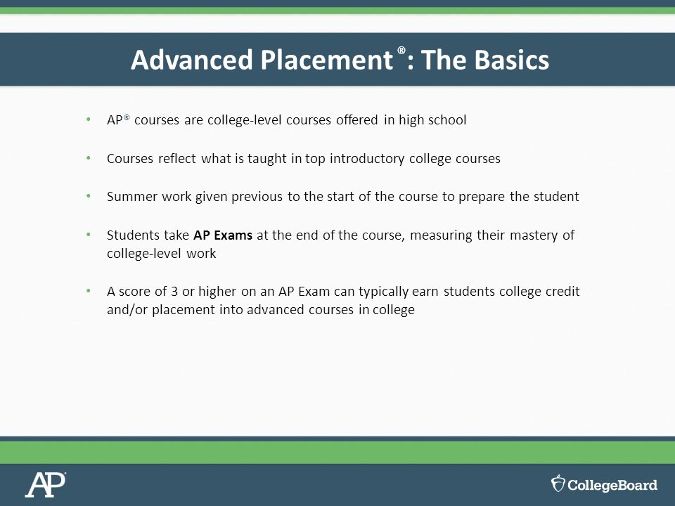 AP® courses are college-level courses offered in high school Courses reflect what is taught in top introductory college courses Summer work given previous to the start of the course to prepare the student Students take AP Exams at the end of the course, measuring their mastery of college-level work A score of 3 or higher on an AP Exam can typically earn students college credit and/or placement into advanced courses in college Advanced Placement ® : The Basics
