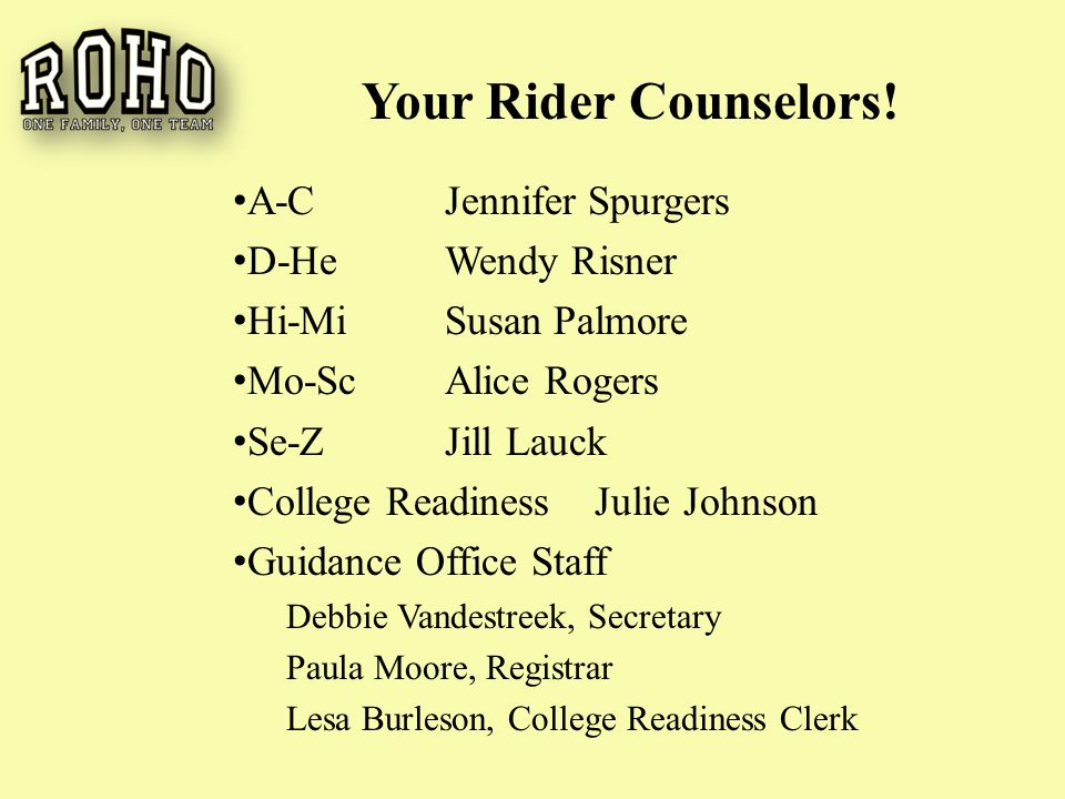 A-CJennifer Spurgers D-HeWendy Risner Hi-MiSusan Palmore Mo-ScAlice Rogers Se-ZJill Lauck College Readiness Julie Johnson Guidance Office Staff Debbie Vandestreek, Secretary Paula Moore, Registrar Lesa Burleson, College Readiness Clerk Your Rider Counselors!