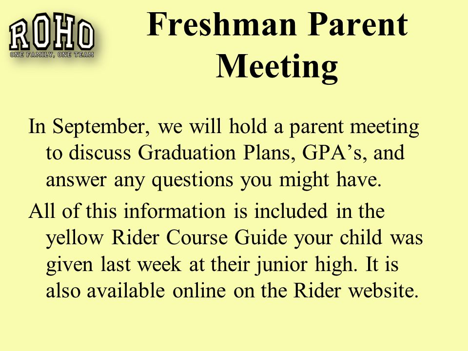 Freshman Parent Meeting In September, we will hold a parent meeting to discuss Graduation Plans, GPA's, and answer any questions you might have.