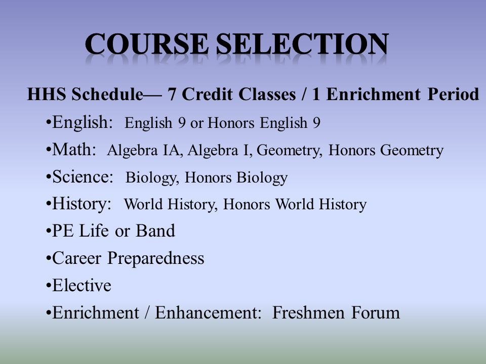 HHS Schedule— 7 Credit Classes / 1 Enrichment Period English: English 9 or Honors English 9 Math: Algebra IA, Algebra I, Geometry, Honors Geometry Science: Biology, Honors Biology History: World History, Honors World History PE Life or Band Career Preparedness Elective Enrichment / Enhancement: Freshmen Forum