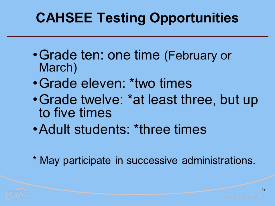 12 CAHSEE Testing Opportunities Grade ten: one time (February or March) Grade eleven: *two times Grade twelve: *at least three, but up to five times Adult students: *three times * May participate in successive administrations.