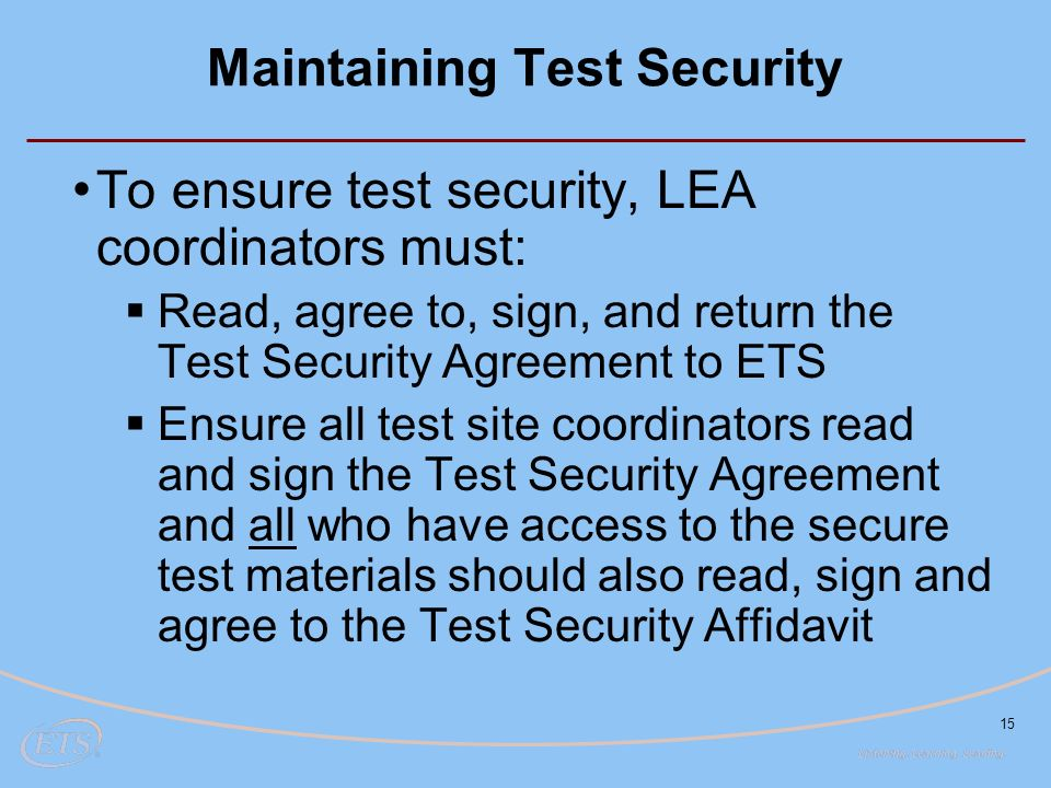 15 Maintaining Test Security To ensure test security, LEA coordinators must:  Read, agree to, sign, and return the Test Security Agreement to ETS  Ensure all test site coordinators read and sign the Test Security Agreement and all who have access to the secure test materials should also read, sign and agree to the Test Security Affidavit