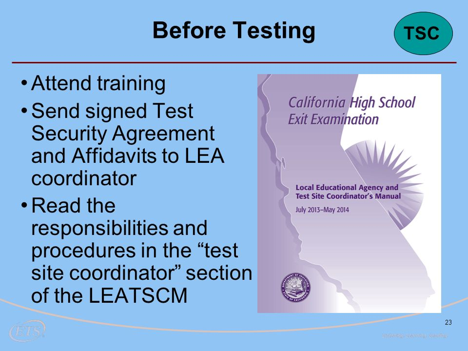 23 Before Testing Attend training Send signed Test Security Agreement and Affidavits to LEA coordinator Read the responsibilities and procedures in the test site coordinator section of the LEATSCM TSC