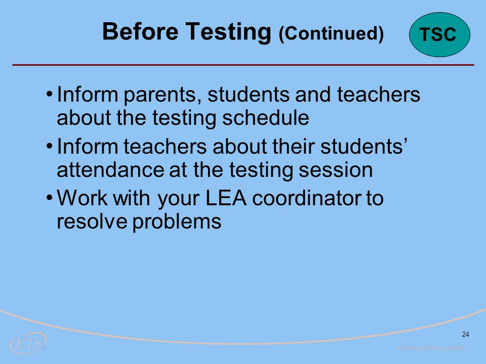 24 Inform parents, students and teachers about the testing schedule Inform teachers about their students' attendance at the testing session Work with your LEA coordinator to resolve problems Before Testing (Continued) TSC