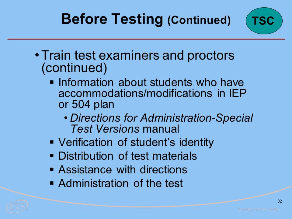 32 Train test examiners and proctors (continued)  Information about students who have accommodations/modifications in IEP or 504 plan Directions for Administration-Special Test Versions manual  Verification of student's identity  Distribution of test materials  Assistance with directions  Administration of the test Before Testing (Continued) TSC