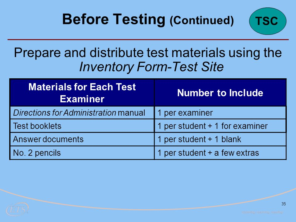 35 Prepare and distribute test materials using the Inventory Form-Test Site Materials for Each Test Examiner Number to Include Directions for Administration manual1 per examiner Test booklets1 per student + 1 for examiner Answer documents1 per student + 1 blank No.