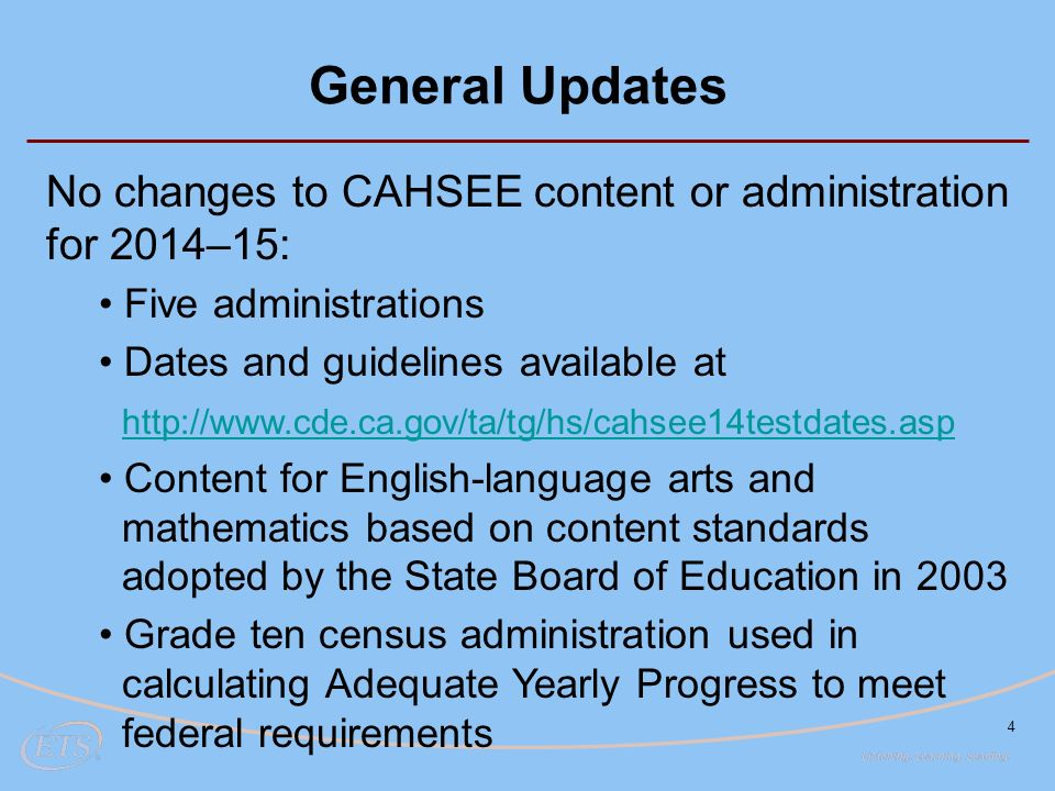 4 General Updates No changes to CAHSEE content or administration for 2014–15: Five administrations Dates and guidelines available at   Content for English-language arts and mathematics based on content standards adopted by the State Board of Education in 2003 Grade ten census administration used in calculating Adequate Yearly Progress to meet federal requirements