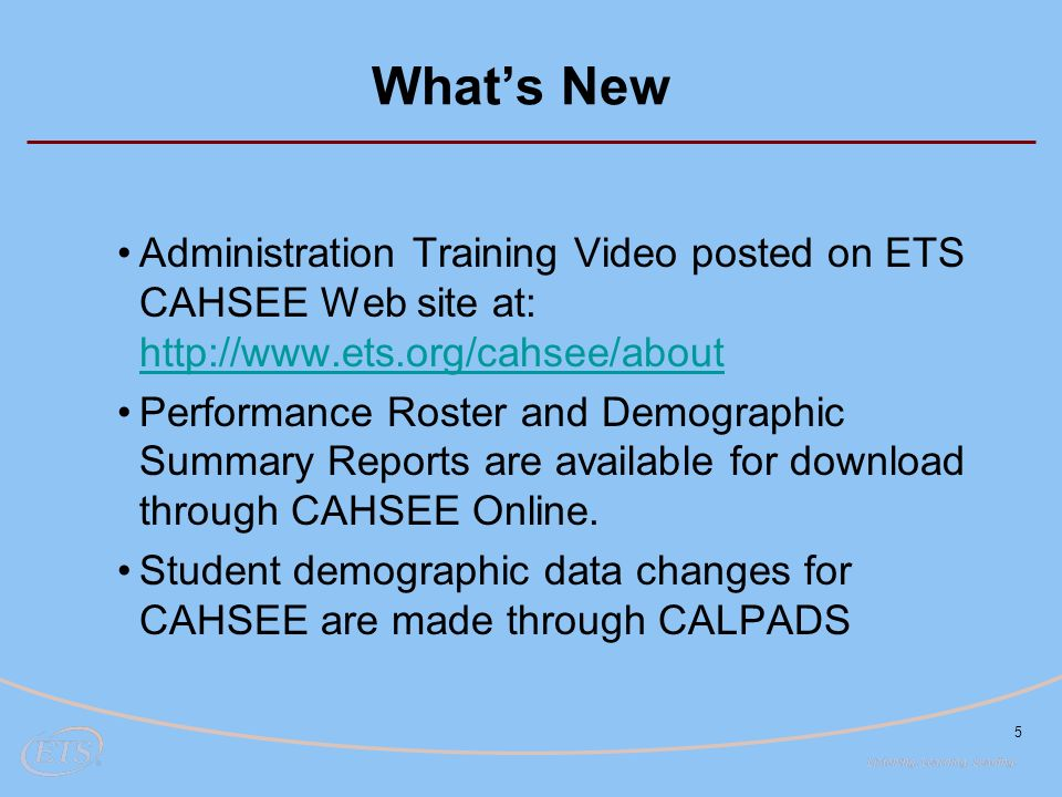 5 What's New Administration Training Video posted on ETS CAHSEE Web site at:     Performance Roster and Demographic Summary Reports are available for download through CAHSEE Online.