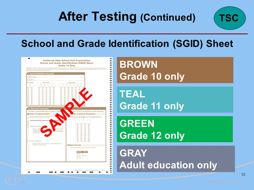 BROWN Grade 10 only TEAL Grade 11 only GREEN Grade 12 only GRAY Adult education only 53 School and Grade Identification (SGID) Sheet SAMPLE After Testing (Continued) TSC